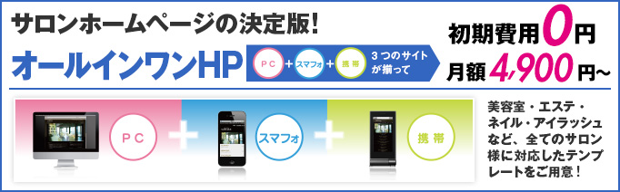 サロンホームページの決定版!!PC・スマフォ・携帯全てのシーンに対応。「オール・イン・ワン ホームページ」特別価格19.5万円(税抜)